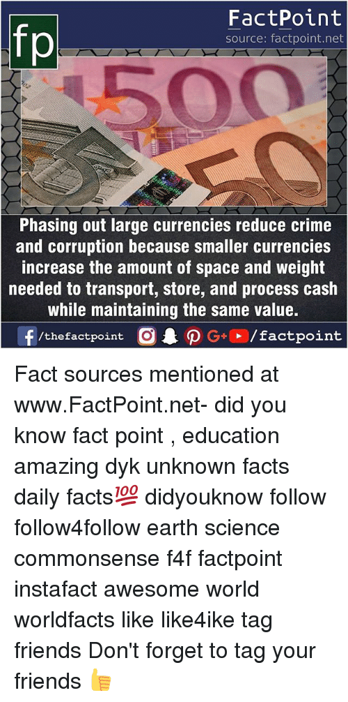 Crime, Facts, and Friends: fp  FactPoint  source: factpoint.net  500  Phasing out large currencies reduce crime  and corruption because smaller currencies  increase the amount of space and weight  needed to transport, store, and process cash  while maintaining the same value. Fact sources mentioned at www.FactPoint.net- did you know fact point , education amazing dyk unknown facts daily facts💯 didyouknow follow follow4follow earth science commonsense f4f factpoint instafact awesome world worldfacts like like4ike tag friends Don't forget to tag your friends 👍