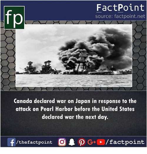 Memes, Canada, and Japan: fp  FactPoint  source: factpoint.net  Canada declared war on Japan in response to the  attack on Pearl Harbor before the United States  declared war the next day.