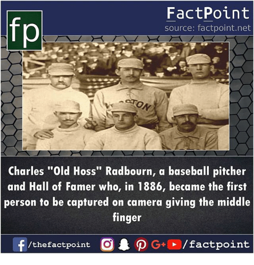 """Baseball, Memes, and Camera: fp  FactPoint  source: factpoint.net  Charles """"Old Hoss"""" Radbourn, a baseball pitcher  and Hall of Famer who, in 1886, became the first  person to be captured on camera giving the middle  finger"""