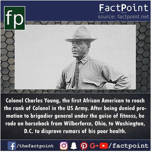 Memes, Army, and American: fp  FactPoint  source: factpoint.net  Colonel Charles Young, the first African American to reach  the rank of Colonel in the US Army. After being denied pro-  motion to brigadier general under the guise of fitness, he  rode on horseback from Wilberforce, Ohio, to Washington,  D.C. to disprove rumors of his poor health.