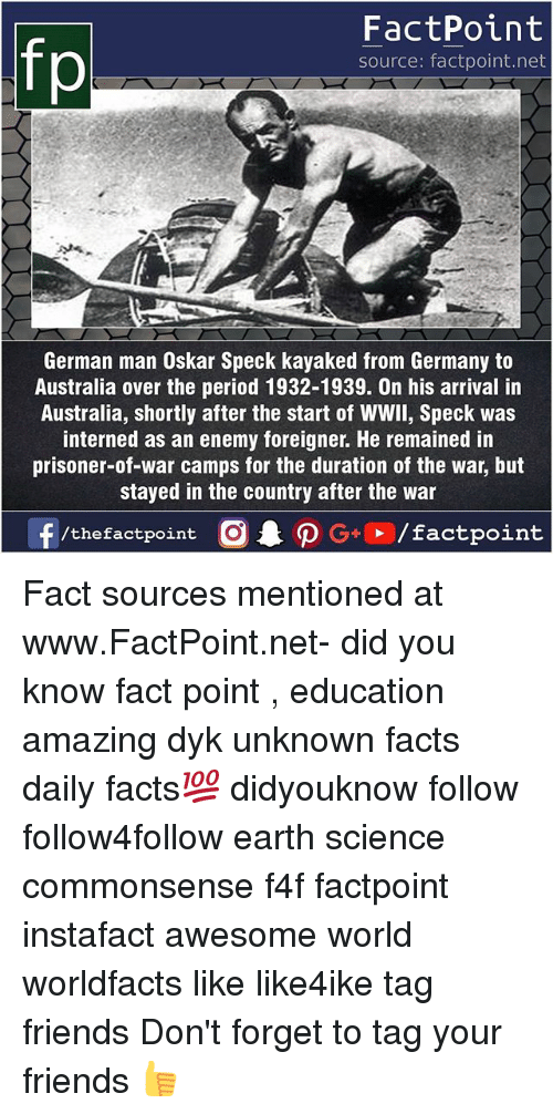 Facts, Friends, and Memes: fp  FactPoint  source: factpoint.net  German man Oskar Speck kayaked from Germany to  Australia over the period 1932-1939. On his arrival in  Australia, shortly after the start of WWll, Speck was  interned as an enemy foreigner. He remained in  prisoner-of-war camps for the duration of the war, but  stayed in the country after the war  ー  f/thefactpoint  O.PG.. /factpoint Fact sources mentioned at www.FactPoint.net- did you know fact point , education amazing dyk unknown facts daily facts💯 didyouknow follow follow4follow earth science commonsense f4f factpoint instafact awesome world worldfacts like like4ike tag friends Don't forget to tag your friends 👍