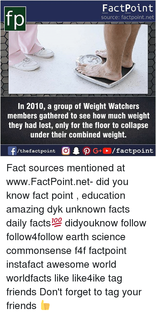 Facts, Friends, and Memes: fp  FactPoint  source: factpoint.net  In 2010, a group of Weight Watchers  members gathered to see how much weight  they had lost, only for the floor to collapse  under their combined weight.  f/thefactpoint  G+/factpoint Fact sources mentioned at www.FactPoint.net- did you know fact point , education amazing dyk unknown facts daily facts💯 didyouknow follow follow4follow earth science commonsense f4f factpoint instafact awesome world worldfacts like like4ike tag friends Don't forget to tag your friends 👍