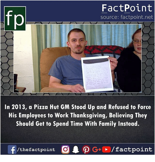 Family, Memes, and Pizza: fp  FactPoint  source: factpoint.net  In 2013, a Pizza Hut GM Stood Up and Refused to Force  His Employees to Work Thanksgiving, Believing They  Should Get to Spend Time With Family Instead.  /thefactpoint O