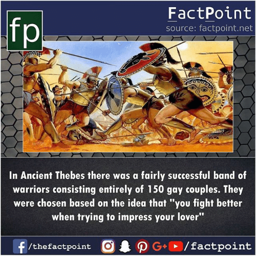 """Memes, Warriors, and Ancient: fp  FactPoint  source: factpoint.net  In Ancient Thebes there was a fairly successful band of  warriors consisting entirely of 150 gay couples. They  were chosen based on the idea that """"you fight better  when trying to impress your lover""""  f/thefactpoint O·P G,, /factpoint"""