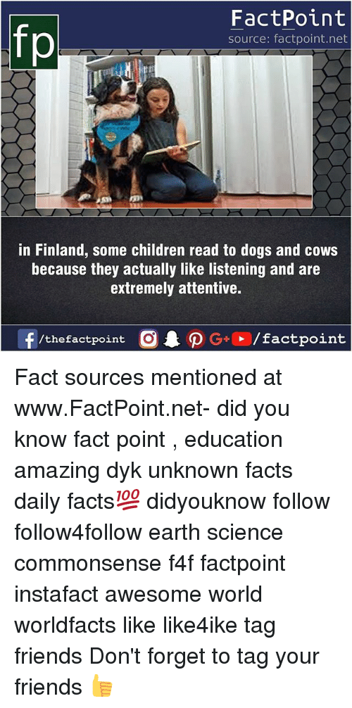 Children, Dogs, and Facts: fp  FactPoint  source: factpoint.net  in Finland, some children read to dogs and cows  because they actually like listening and are  extremely attentive. Fact sources mentioned at www.FactPoint.net- did you know fact point , education amazing dyk unknown facts daily facts💯 didyouknow follow follow4follow earth science commonsense f4f factpoint instafact awesome world worldfacts like like4ike tag friends Don't forget to tag your friends 👍