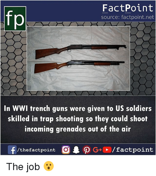 Grenades: fp  FactPoint  source: factpoint.net  In WWI trench guns were given to US soldiers  skilled in trap shooting so they could shoot  incoming grenades out of the air The job 😮