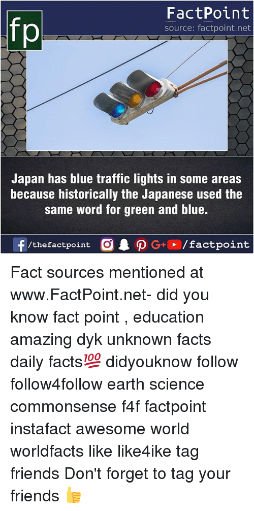Facts, Friends, and Memes: fp  FactPoint  source: factpoint.net  Japan has blue traffic lights in some areas  because historically the Japanese used the  same word for green and blue.  f/thefactpoint O PG/factpoint Fact sources mentioned at www.FactPoint.net- did you know fact point , education amazing dyk unknown facts daily facts💯 didyouknow follow follow4follow earth science commonsense f4f factpoint instafact awesome world worldfacts like like4ike tag friends Don't forget to tag your friends 👍