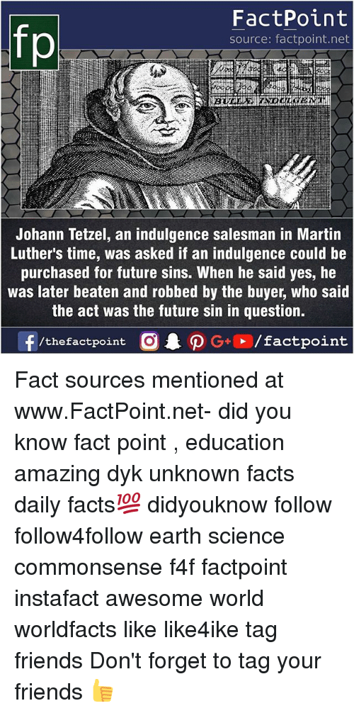 Facts, Friends, and Future: fp  FactPoint  source: factpoint.net  Johann Tetzel, an indulgence salesman in Martin  Luther's time, was asked if an indulgence could be  purchased for future sins. When he said yes, he  was later beaten and robbed by the buyer, who said  the act was the future sin in question. Fact sources mentioned at www.FactPoint.net- did you know fact point , education amazing dyk unknown facts daily facts💯 didyouknow follow follow4follow earth science commonsense f4f factpoint instafact awesome world worldfacts like like4ike tag friends Don't forget to tag your friends 👍