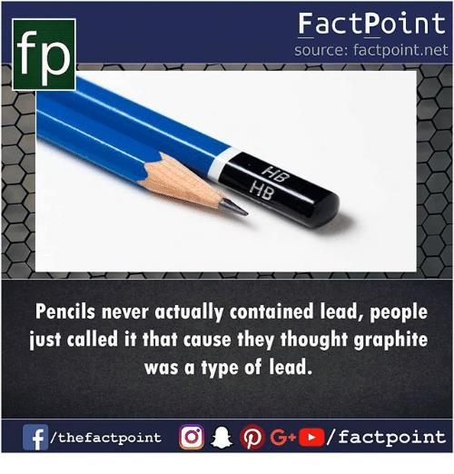 Memes, Never, and Thought: fp  FactPoint  source: factpoint.net  Pencils never actually contained lead, people  just called it that cause they thought graphite  was a type of lead.  /the factpoint