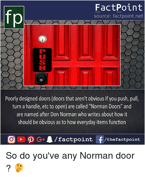 """Memes, 🤖, and How: fp  FactPoint  source: factpoint.net  Poorly designed doors (doors that aren't obvious if you push, pull,  turn a handle, etc to open) are called """"Norman Doors"""" and  are named after Don Norman who writes about how it  should be obvious as to how everyday items function So do you've any Norman door ? 🤔"""