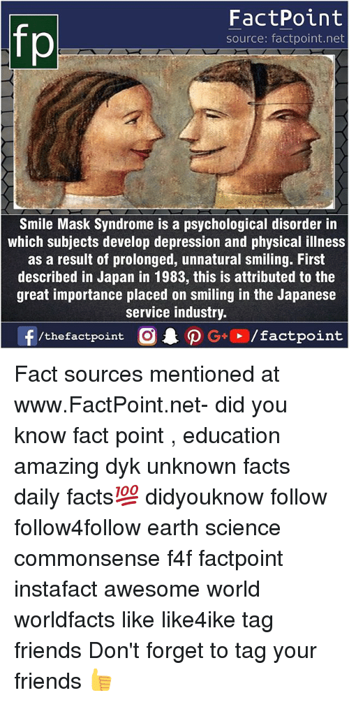 Facts, Friends, and Memes: fp  FactPoint  source: factpoint.net  Smile Mask Syndrome is a psychological disorder in  which subjects develop depression and physical illness  as a result of prolonged, unnatural smiling. First  described in Japan in 1983, this is attributed to the  great importance placed on smiling in the Japanese  service industry Fact sources mentioned at www.FactPoint.net- did you know fact point , education amazing dyk unknown facts daily facts💯 didyouknow follow follow4follow earth science commonsense f4f factpoint instafact awesome world worldfacts like like4ike tag friends Don't forget to tag your friends 👍