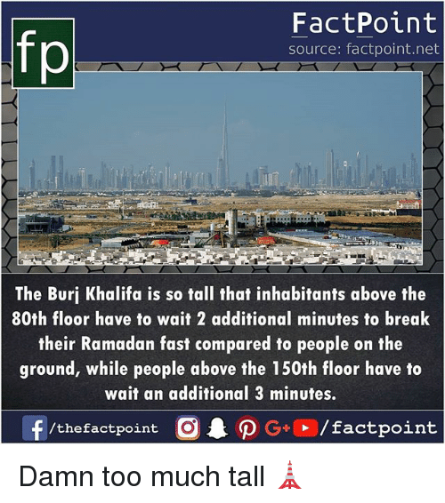 Memes, Too Much, and Break: fp  FactPoint  source: factpoint.net  The Burj Khalifa is so tall that inhabitants above the  80th floor have to wait 2 additional minutes to break  their Ramadan fast compared to people on the  ground, while people above the 150th floor have to  wait an additional 3 minutes  /thefactpoint O Damn too much tall 🗼