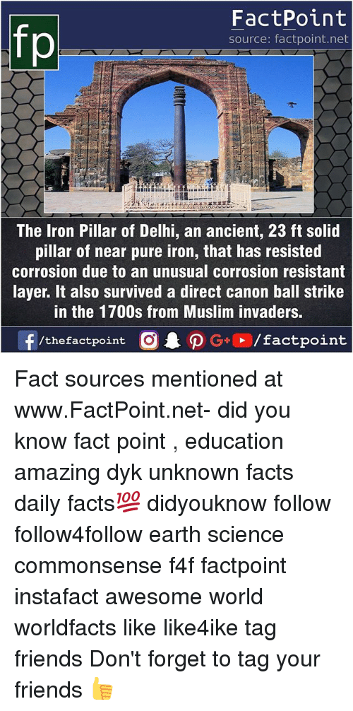 balling: fp  FactPoint  source: factpoint.net  The Iron Pillar of Delhi, an ancient, 23 ft solid  pillar of near pure iron, that has resisted  corrosion due to an unusual corrosion resistant  layer. It also survived a direct canon ball strike  in the 1700s from Muslim invaders Fact sources mentioned at www.FactPoint.net- did you know fact point , education amazing dyk unknown facts daily facts💯 didyouknow follow follow4follow earth science commonsense f4f factpoint instafact awesome world worldfacts like like4ike tag friends Don't forget to tag your friends 👍