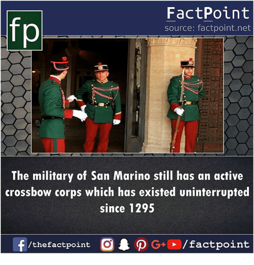 Memes, Military, and 🤖: fp  FactPoint  source: factpoint.net  The military of San Marino still has an active  crossbow corps which has existed uninterrupted  since 1295  f/thefactpoint  G+/factpoint
