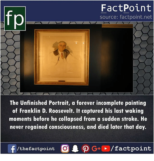 Memes, Forever, and Franklin D. Roosevelt: fp  FactPoint  source: factpoint.net  The Unfinished Portrait, a forever incomplete painting  of Franklin D. Roosevelt. It captured his last waking  moments before he collapsed from a sudden stroke. He  never regained consciousness, and died later that day.