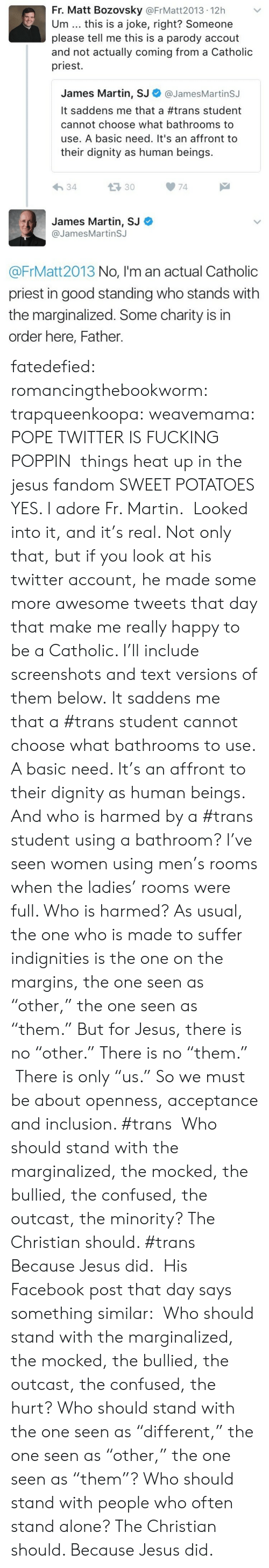 """Being Alone, Anaconda, and Confused: Fr. Matt Bozovsky @FrMatt2013 12h  Um this is a joke, right? Someone  please tell me this is a parody accout  and not actually coming from a Catholic  priest.  James Martin, SJ Φ @JamesMartinSJ  It saddens me that a #trans student  cannot choose what bathrooms to  use. A basic need. It's an affront to  their dignity as human beings.  34  133074  James Martin, SJ  @JamesMartinSJ  @FrMatt2013 No, I'm an actual Catholic  priest in good standing who stands with  the marginalized. Some charity is in  order here, Father. fatedefied: romancingthebookworm:  trapqueenkoopa:  weavemama: POPE TWITTER IS FUCKING POPPIN things heat up in the jesus fandom  SWEET POTATOES YES. I adore Fr. Martin.  Looked into it, and it's real. Not only that, but if you look at his twitter account, he made some more awesome tweets that day that make me really happy to be a Catholic. I'll include screenshots and text versions of them below. It saddens me that a #trans student cannot choose what bathrooms to use. A basic need. It's an affront to their dignity as human beings. And who is harmed by a #trans student using a bathroom? I've seen women using men's rooms when the ladies' rooms were full. Who is harmed? As usual, the one who is made to suffer indignities is the one on the margins, the one seen as """"other,"""" the one seen as """"them."""" But for Jesus, there is no """"other."""" There is no """"them."""" There is only """"us."""" So we must be about openness, acceptance and inclusion. #trans   Who should stand with the marginalized, the mocked, the bullied, the confused, the outcast, the minority? The Christian should. #trans     Because Jesus did. His Facebook post that day says something similar:  Who should stand with the marginalized, the mocked, the bullied, the outcast, the confused, the hurt? Who should stand with the one seen as """"different,"""" the one seen as """"other,"""" the one seen as """"them""""? Who should stand with people who often stand alone? The Christian should. Because Je"""