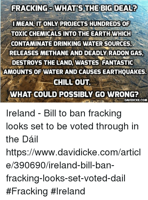Chill, Drinking, and Memes: FRACKING WHATS THE BIG DEALT  IMEAN, IT ONLY PROJECTS HUNDREDS OF  TOXICCHEMICALS INTO THE EARTH WHICH  CONTAMINATE DRINKING WATER SOURCES,  RELEASES METHANE AND DEADLY RADON GAS,  DESTROYS THE LAND, WASTES FANTASTIC  AMOUNTS OF WATER AND CAUSESEARTHQUAKES.  CHILL OUT.  WHAT COULD POSSIBLY GO WRONG?  DAVIDICKE.COM Ireland - Bill to ban fracking looks set to be voted through in the Dáil https://www.davidicke.com/article/390690/ireland-bill-ban-fracking-looks-set-voted-dail #Fracking #Ireland