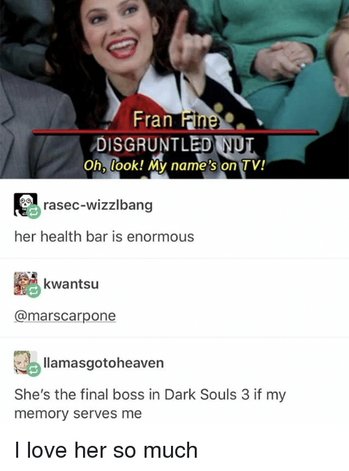 Final Boss, Ironic, and Love: Fran  Fine  DISGRUNTLED NUT  Oh, look! My name's on TV!  rasec-wizzlbang  her health bar is enormous  kwantsu  @marscarpone  llamasgotoheaven  She's the final boss in Dark Souls 3 if my  memory serves me I love her so much