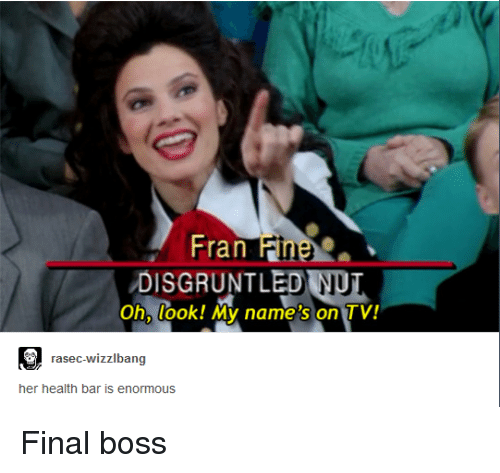 Final Boss, Her, and Boss: Fran Hn  DISGRUNTLED NUT  Oh, look! My name's on TV!  Fine  rasec-wizzlbang  her health bar is enormous Final boss