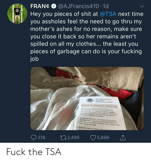 Clothes, Fucking, and Shit: FRANC@AJFrancis410 10  Hey you pieces of shit at @TSA next time  you assholes feel the need to go thru my  mother's ashes for no reason, make sure  you close it back so her remains aren't  spilled on all my clothes... the least you  pieces of garbage can do is your fucking  jo  Transportation  Security  Administration  NOTICE OF BAGGAGE INSPECTION  To protect you and your fellow  Transportation Security  required by law to inspect all checked bag  As par  (TSA) is  gage  t of this process, some bags are opened and  physically inspected. Your bag was among those  During the inspection, your bag and its contents  the completion of the inspection, the contents were  selected for physical inspection.  may have been searched for prohibited items. At  returned to your bag.  If the TSA security officer was  278 2,486 5,886 Fuck the TSA