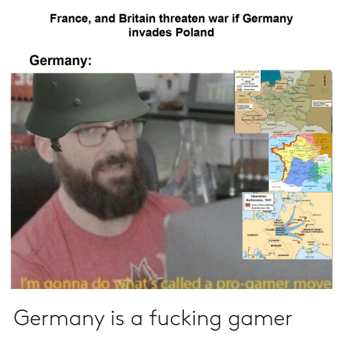 Fucking, Black, and France: France, and Britain threaten war if Germany  invades Poland  Germany:  GERMAN INVASION  LITUANIA  OF POLAND  SEPTEMBER 1, 1939  Koonigsbers  ohg EAST  Greater Germany  Gnednc  PRUSSIA  sevET  UNION  Dialystok  CREATER  CERMANY  German for ces  Lode  ublie  ALAND  akow  РяOTEстояяте  of  OHEMLA A ND MORAVIA  SLOVAKIA  lHUNEAR  TONE  Operation  Barbarossa, 1941  FINLAND  Leningrad  Areas of fierce fighting  SWEDE  Moscow  vyazn  Orsha  EAST  PRUSSIA  Biatystok  molensk  Bryarsk  Operation  POLAND Barbarossa  UNION OF SOVIET  SOCIALIST REPUBLICS  Maun ched  June 22. 194  SLOVAKIA  Uman,  DONETS  BASIN  Eostow  HUNGARY  250 s00hg  Black Sea  I'm gonna do what's called a pro-gamer move Germany is a fucking gamer