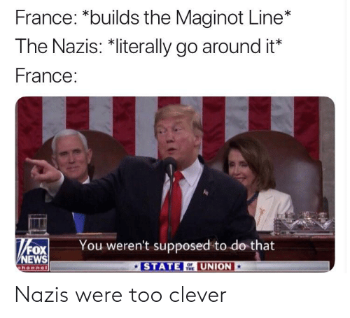News, Fox News, and France: France: *builds the Maginot Line*  The Nazis: *literally go around it*  France:  You weren't supposed to do that  FOX  NEWS  ehannel  STATE ONUNION Nazis were too clever