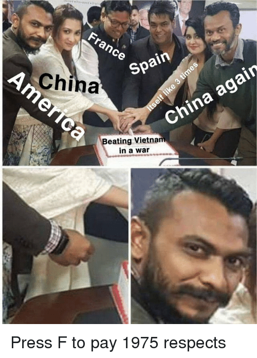 China, France, and Spain: France cO  China  Spain  China again  eating Vietna  in a war Press F to pay 1975 respects