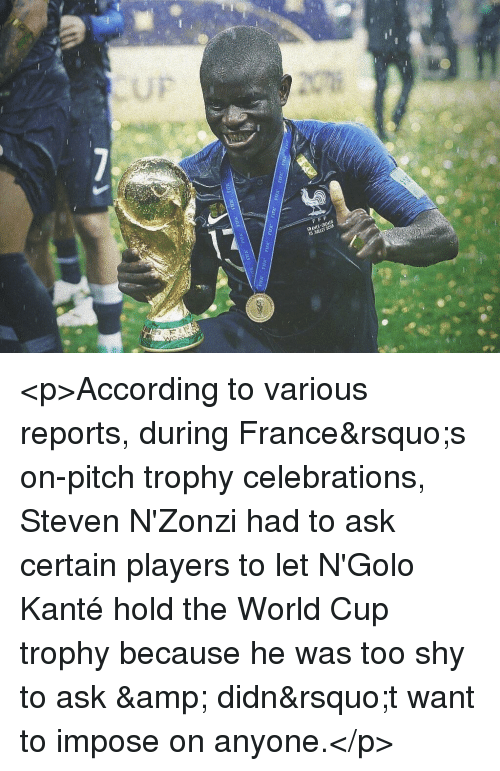 impose: FRANCE-CROATE <p>According to various reports, during France&rsquo;s on-pitch trophy celebrations, Steven N'Zonzi had to ask certain players to let N'Golo Kanté hold the World Cup⁠ ⁠ trophy because he was too shy to ask &amp; didn&rsquo;t want to impose on anyone.</p>