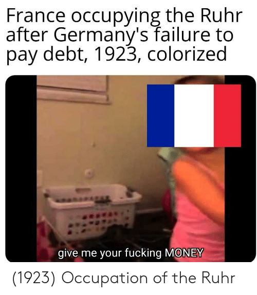 Fucking, Money, and France: France occupying the Ruhr  after Germany's failure to  pay debt, 1923, colorized  give me your fucking MONEY (1923) Occupation of the Ruhr