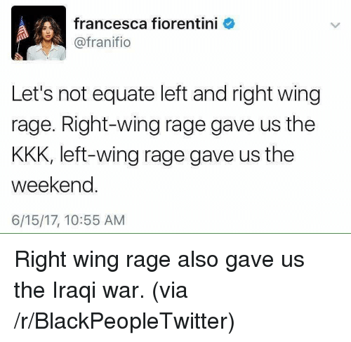 Blackpeopletwitter, Kkk, and The Weekend: francesca fiorentini  @franifio  Let's not equate left and right wing  rage. Right-wing rage gave us the  KKK, left-wing rage gave us the  weekend.  6/15/17, 10:55 AM <p>Right wing rage also gave us the Iraqi war. (via /r/BlackPeopleTwitter)</p>