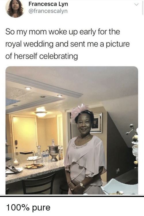 Anaconda, Wedding, and Mom: Francesca Lyn  @francescalyn  So my mom woke up early for the  royal wedding and sent me a picture  of herself celebrating 100% pure