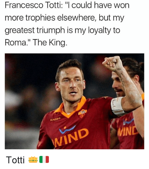 """winding: Francesco Totti: """"l could have won  more trophies elsewhere, but my  greatest triumph is my loyalty to  Roma."""" The King.  Kappa  MIN  WIND Totti 👑🇮🇹"""