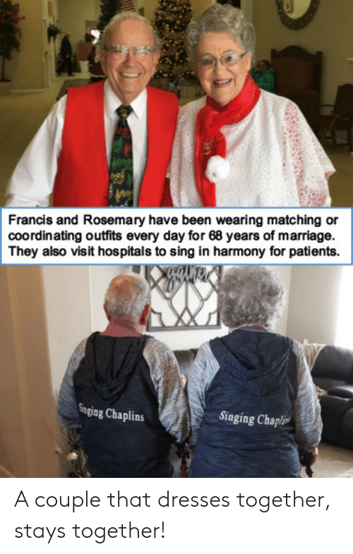 Patients: Francis and Rosemary have been wearing matching or  coordinating outfits every day for 68 years of marriage.  They also visit hospitals to sing in harmony for patients  Singing Chaplins  Singing Chapli A couple that dresses together, stays together!