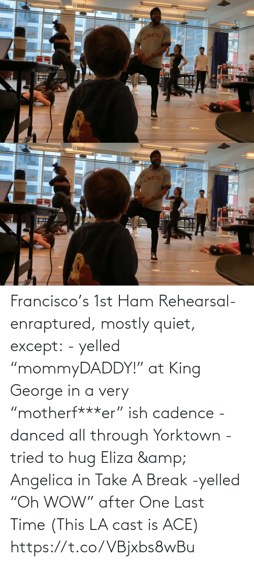 "ham: Francisco's 1st Ham Rehearsal-enraptured, mostly quiet, except:  - yelled ""mommyDADDY!"" at King George in a very ""motherf***er"" ish cadence  -danced all through Yorktown  -tried to hug Eliza & Angelica in Take A Break  -yelled ""Oh WOW"" after One Last Time  (This LA cast is ACE) https://t.co/VBjxbs8wBu"