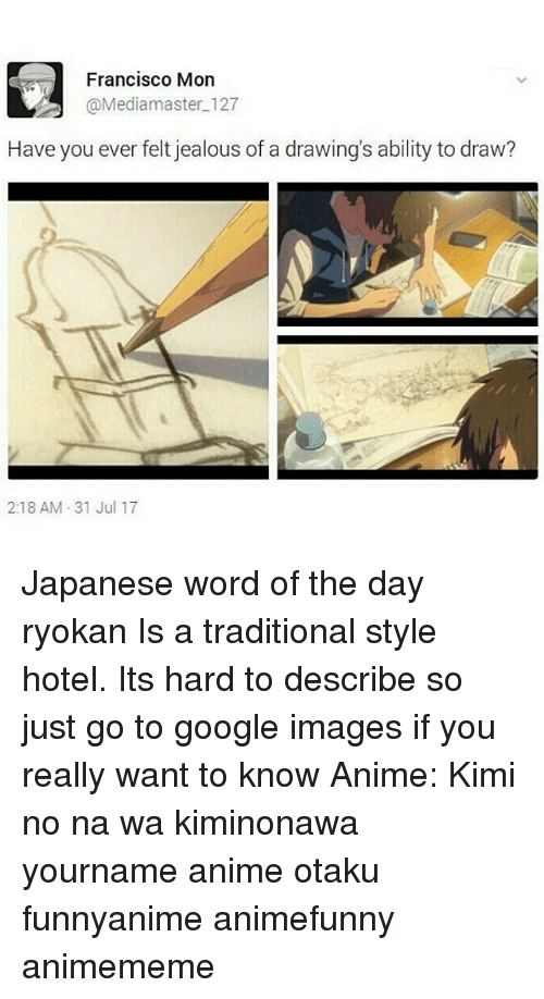 Animememe: Francisco Mon  @Mediamaster 127  Have you ever felt jealous of a drawing's ability to draw?  2:18 AM 31 Jul 17 Japanese word of the day 旅館 りょかん ryokan Is a traditional style hotel. Its hard to describe so just go to google images if you really want to know Anime: Kimi no na wa kiminonawa yourname anime otaku funnyanime animefunny animememe