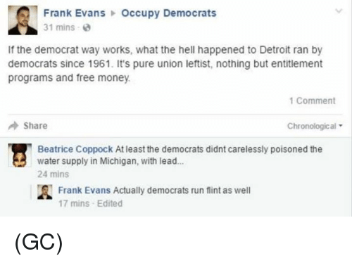 Detroit, Memes, and Michigan: Frank Evans  Occupy Democrats  31 mins  2  If the democrat way works, what the hell happened to Detroit ran by  democrats since 1961. It's pure union leftist, nothing but entitlement  programs and free money.  1 Comment  Share  Chronological  Beatrice Coppock Atleast the democrats didnt carelessly poisoned the  water supply in Michigan, with lead...  24 mins  A Frank Evans Actually democrats run flint as well  17 mins Edited (GC)