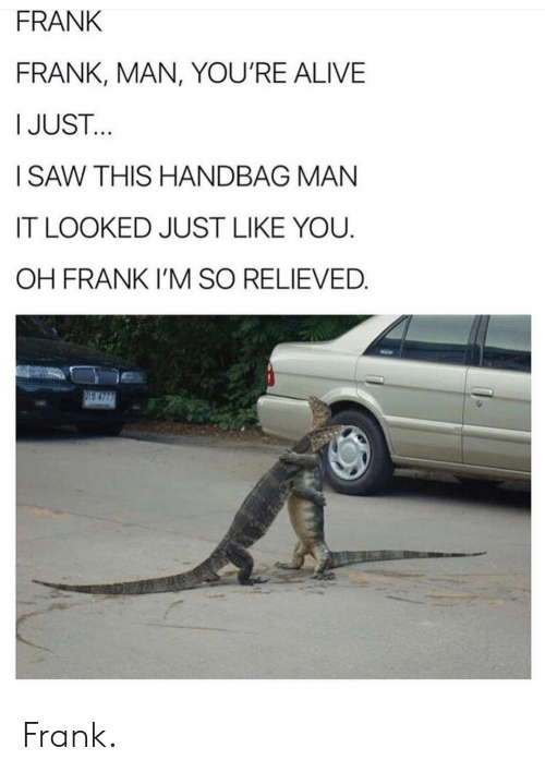 Alive, Man, and You: FRANK  FRANK, MAN, YOU'RE ALIVE  IJUST  ISAW THIS HANDBAG MAN  IT LOOKED JUST LIKE YOU  OH FRANK I'M SO RELIEVED Frank.