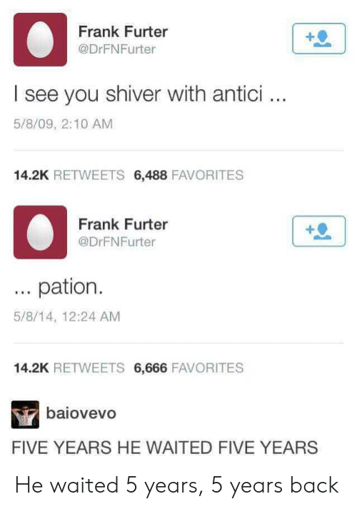 five years: Frank Furter  @DrFNFurter  I see you shiver with antici.  5/8/09, 2:10 AM  14.2K RETWEETS 6,488 FAVORITES  Frank Furter  @DrFNFurter  pation  5/8/14, 12:24 AM  14.2K RETWEETS 6,666 FAVORITES  baiovevo  FIVE YEARS HE WAITED FIVE YEARS He waited 5 years, 5 years back