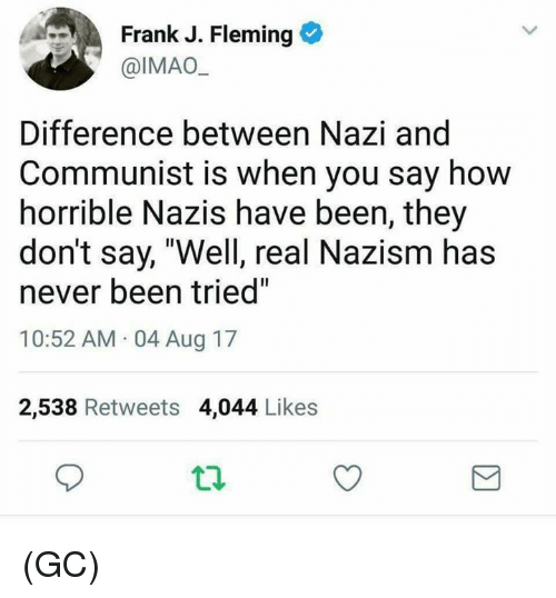 """Memes, Communist, and Never: Frank J. Fleming  @IMAO  Difference between Nazi and  Communist is when you say how  horrible Nazis have been, they  don't say, """"Well, real Nazism has  never been tried""""  10:52 AM 04 Aug 17  2,538 Retweets 4,044 Likes (GC)"""