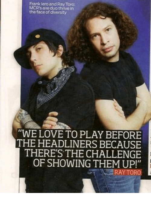 """Love, Diversity, and Axe: Frank lero and Ray Toro  MCR's axe duo thrive in  the face of diversity  """"WE LOVE TO PLAY BEFORE  THE HEADLINERS BECAUSE  THERE'S THE CHALLENGE  OF SHOWING THEM UP!"""""""