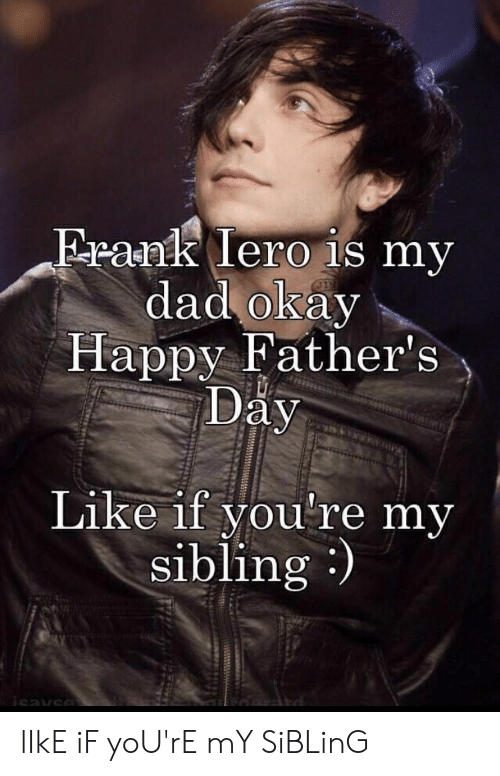 Dad, Fathers Day, and Happy: Frank lero is my  dad okay  Happy Father's  Day  Like if you're my  sibling)  isavse lIkE iF yoU'rE mY SiBLinG