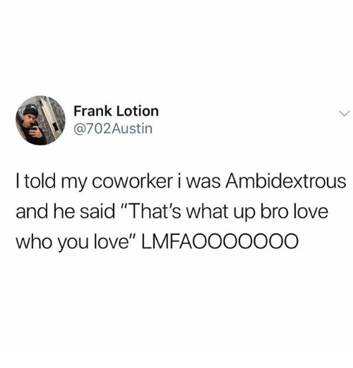 """Love, Who, and You: Frank Lotion  @702Austin  I told my coworker i was Ambidextrous  and he said """"That's what up bro love  who you love"""" LMFAOOOOOOO"""