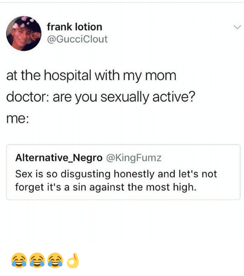 Doctor, Funny, and Sex: frank lotion  @GucciClout  at the hospital with my mom  doctor: are you sexually active?  me:  Alternative_Negro @KingFumz  Sex is so disgusting honestly and let's not  forget it's a sin against the most high. 😂😂😂👌