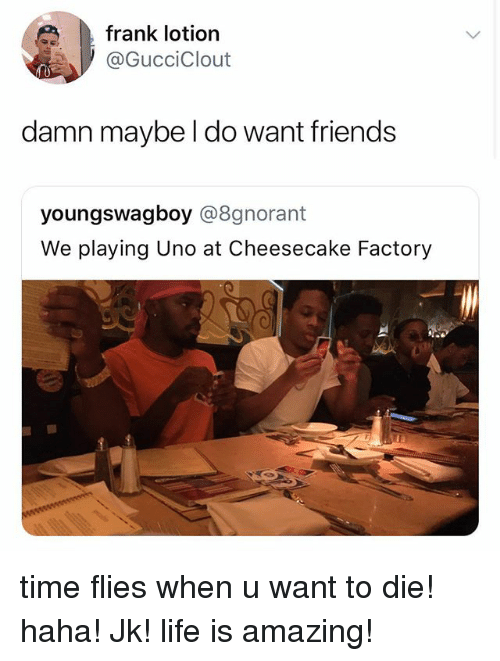 Friends, Life, and Uno: frank lotion  @GucciClout  damn maybe l do want friends  youngswagboy @8gnorant  We playing Uno at Cheesecake Factory time flies when u want to die! haha! Jk! life is amazing!