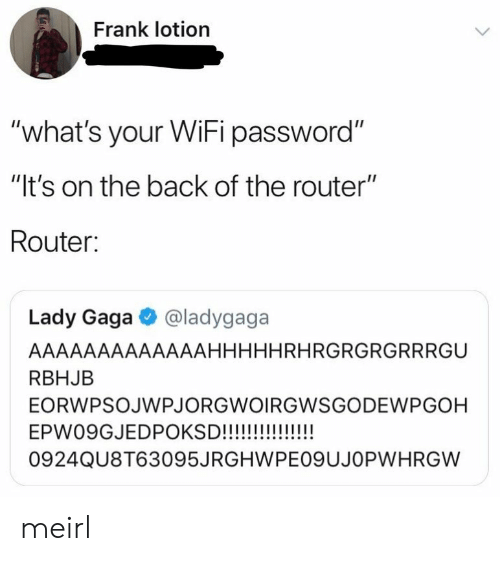 "gaga: Frank lotion  ""what's your WiFi password""  ""It's on the back of the router""  Router:  Lady Gaga @ladygaga  AAAAAAAAAAAAAHHHHHRHRGRGRGRRRGU  RBHJB  EORWPSOJWPJORGWOIRGWSGODEWPGOH  0924QU8T63095JRGHWPEO9UJOPWHRGW meirl"