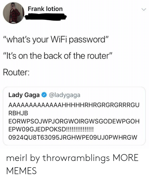 "Dank, Lady Gaga, and Memes: Frank lotion  ""what's your WiFi password""  ""It's on the back of the router""  Router:  Lady Gaga @ladygaga  AAAAAAAAAAAAAHHHHHRHRGRGRGRRRGU  RBHJB  EORWPSOJWPJORGWOIRGWSGODEWPGOH  0924QU8T63095JRGHWPEO9UJOPWHRGW meirl by throwramblings MORE MEMES"