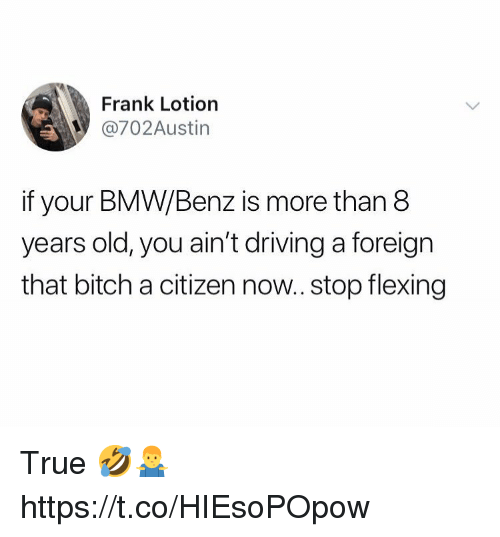 Bitch, Bmw, and Driving: Frank Lotiorn  @702Austin  if your BMW/Benz is more than 8  years old, you ain't driving a foreign  that bitch a citizen now.. stop flexing True 🤣🤷♂️ https://t.co/HIEsoPOpow
