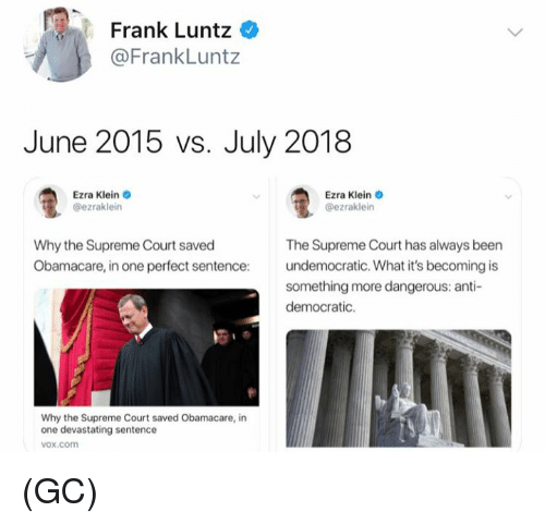 Memes, Supreme, and Supreme Court: Frank Luntz  @FrankLuntz  June 2015 vs. July 2018  Ezra Klein  @ezraklein  Ezra Klein o  @ezraklein  Why the Supreme Court saved  Obamacare, in one perfect sentence:  The Supreme Court has always been  undemocratic. What it's becoming is  something more dangerous: anti-  democratic.  Why the Supreme Court saved Obamacare, in  one devastating sentence  vox.com (GC)
