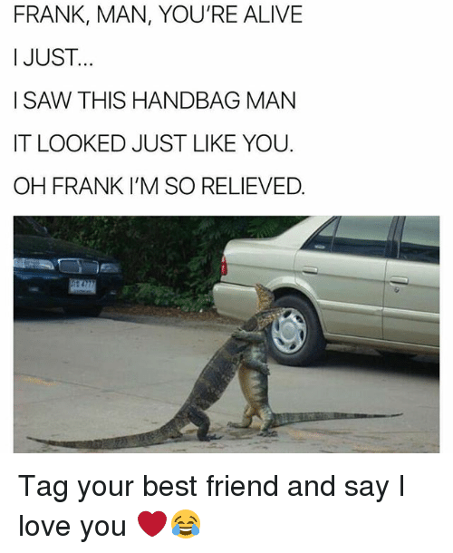 Alive, Best Friend, and Love: FRANK, MAN, YOU'RE ALIVE  I JUST  I SAW THIS HANDBAG MAN  IT LOOKED JUST LIKE YOU.  OH FRANK I'M SO RELIEVED Tag your best friend and say I love you ❤️😂