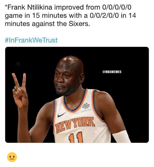 newyork: *Frank Ntilikina improved from 0/0/0/0/0  game in 15 minutes with a 0/0/2/0/0 in 14  minutes against the Sixers  # In Fran kWeTrust  @NBAMEMES  NEWYORK 😐